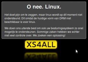 O nee. Linux. Het doet pijn om te zeggen, maar linux wordt op dit moment niet ondersteund. Dit omdat de huidige vorm van DRM niet beschikbaar is voor linux. We doen ons uiterste best om ook uw besturingssysteem zo snel mogelijk te ondersteunen. Sommige zaken hebben we echter niet veel controle over. We zoeken een oplossing! XS4ALL.